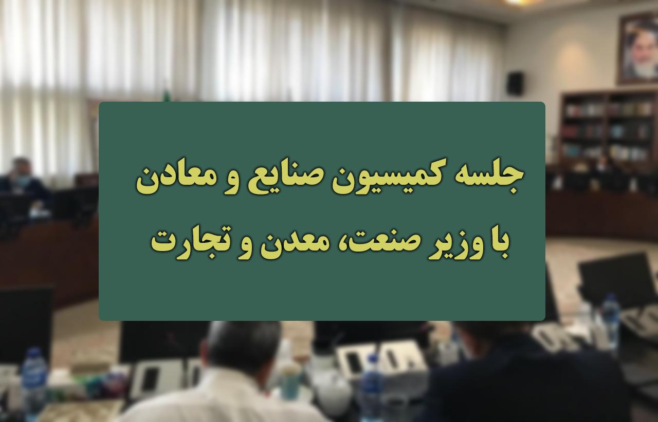 جلسه کمیسیون صنایع معادن با وزیر صمت