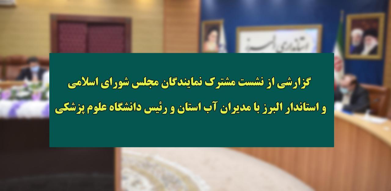 گزارشی از نشست مشترک نمايندگان و استاندار البرز با مدیران آب استان و رئیس دانشگاه علوم پزشکی