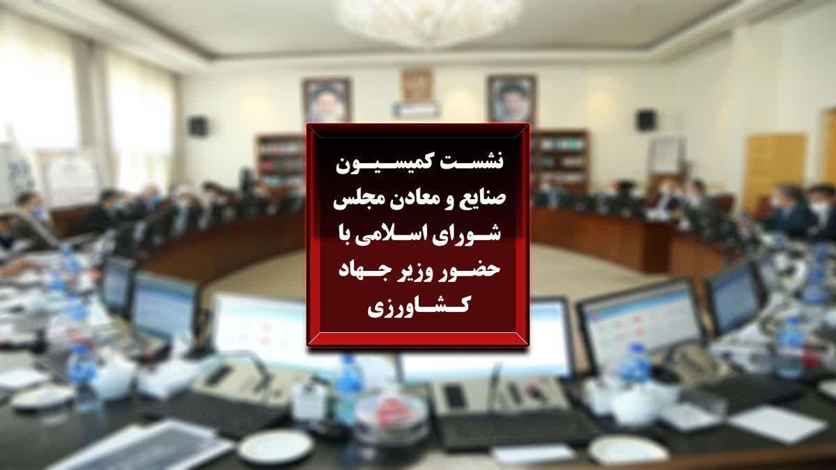 نشست کمیسیون صنایع و معادن با وزیر جهاد کشاورزی / مرداد99