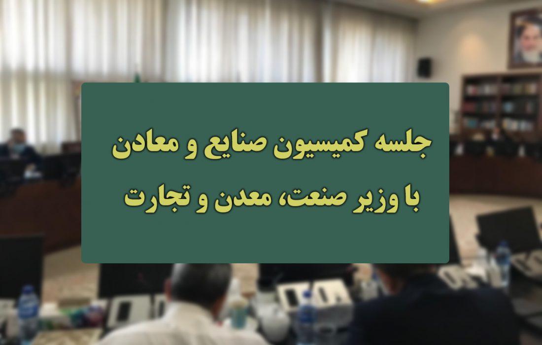 جلسه کمیسیون صنایع و معادن با وزیر صمت