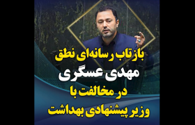 بازتاب رسانه ای نطق مهدی عسگری در مخالفت با وزیر پیشنهادی بهداشت
